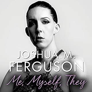 Me, Myself, They     Life Beyond the Binary              Written by:                                                                                                                                 Joshua M. Ferguson                               Narrated by:                                                                                                                                 Joshua M. Ferguson                      Length: 7 hrs and 31 mins     1 rating     Overall 5.0