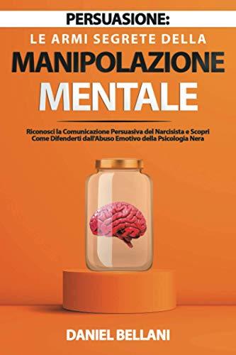 Persuasione: Le Armi Segrete della Manipolazione Mentale: Riconosci la Comunicazione Persuasiva del Narcisista e Scopri Come Difenderti dall'Abuso Emotivo della Psicologia Nera