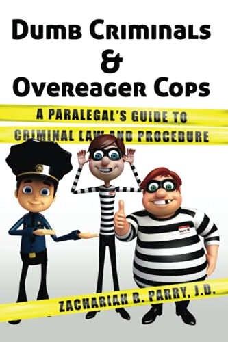 Dumb Criminals and Overeager Cops: A Paralegal's Guide to Criminal Law and Procedure