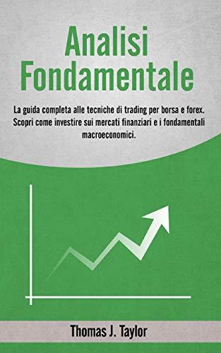 ANALISI FONDAMENTALE: La guida completa alle tecniche di trading per borsa e forex. Scopri come investire sui mercati finanziari e i fondamentali macroeconomici.