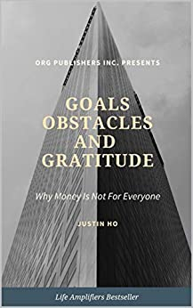 Goals, Obstacles and Gratitude: Why Money Is Not For Everyone by [Justin Ho]