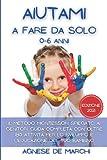 Aiutami a Fare da Solo 0-6 Anni: Il Metodo Montessori Spiegato ai Genitori. Guida Completa con Oltre 180 Attività per lo Sviluppo e l'Educazione del Tuo Bambino. Edizione 2021