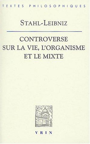 Gottfried Wilhelm Leibniz Georg Ernst Stahl: Controverse Sur La Vie, L'Organisme Et Le Mixe (Bibliotheque Des Textes Philosophiques)