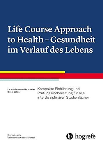 Life Course Approach to Health - Gesundheit im Verlauf des Lebens: Kompakte Einführung für alle interdisziplinären Studienfächer