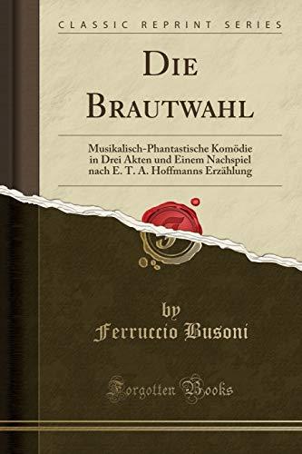 Die Brautwahl: Musikalisch-Phantastische Komödie in Drei Akten und Einem Nachspiel nach E. T. A. Hoffmanns Erzählung (Classic Reprint)