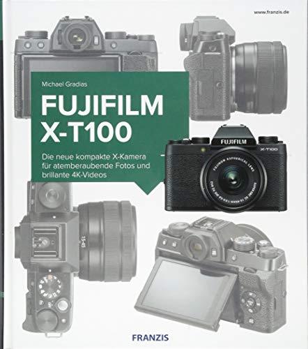 Kamerabuch Fujifilm X-T100: Die neue kompakte X-Kamera für atemberaubende Fotos und brillante 4K-Videos