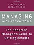 Managing to Change the World: The Nonprofit Manager's Guide to Getting Results