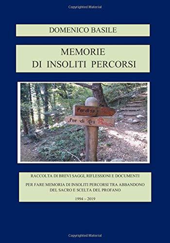 MEMORIE DI INSOLITI PERCORSI: Tra abbandono del sacro e scelta del profano - Raccolta di brevi saggi riflessioni e documenti 1994 - 2019
