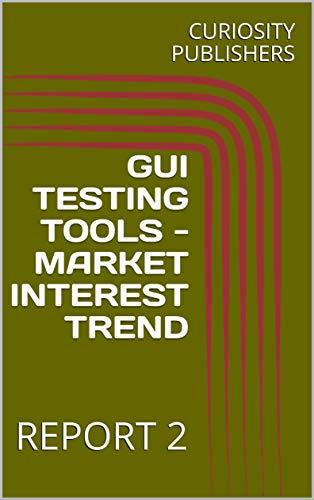 GUI TESTING TOOLS - MARKET INTEREST TREND: REPORT 2 (English Edition)
