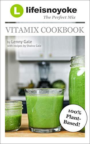 The Perfect Mix v3.0: Lifeisnoyoke's Vitamix Cookbook! 75 plant-based Vitamix recipes that'll make you say