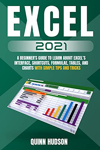 Excel 2021 : A Beginner's Guide To Learn About Excel's Interface, Shortcuts, Formulae, Tables, And Charts With Simple Tips And Tricks