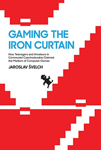 Gaming the Iron Curtain: How Teenagers and Amateurs in Communist Czechoslovakia Claimed the Medium of Computer Games (Game Histories)