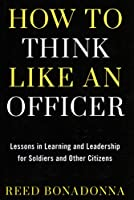 How to Think Like an Officer: Lessons in Learning and Leadership for Soldiers and Citizens