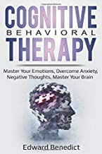 Cognitive Behavioral Therapy: Master Your Emotions, Overcome Anxiety, Negative Thoughts, Master Your Brain