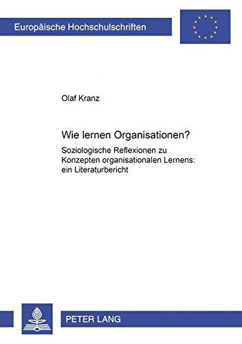 Wie lernen Organisationen?: Soziologische Reflexionen zu Konzepten organisationalen Lernens: ein Literaturbericht (Europäische Hochschulschriften / ... Sociology / Série 22: Sociologie, Band 349)