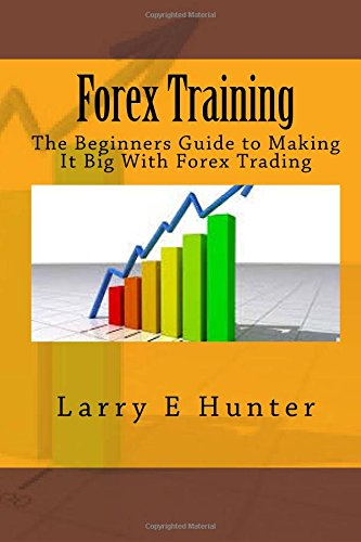 Forex Training: The Beginners Guide to Making It Big With Forex Trading