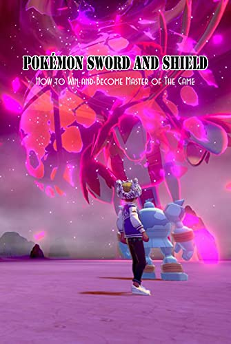 Pokémon Sword and Shield: How to Win and Become Master of The Game: Pokémon Sword and Shield Tutorials (English Edition)