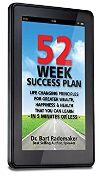 52 WEEK SUCCESS PLAN: Life Changing Principles For Greater Wealth, Happiness & Health That You Can Learn in 5 minutes or Less by [Dr. Bart Rademaker]