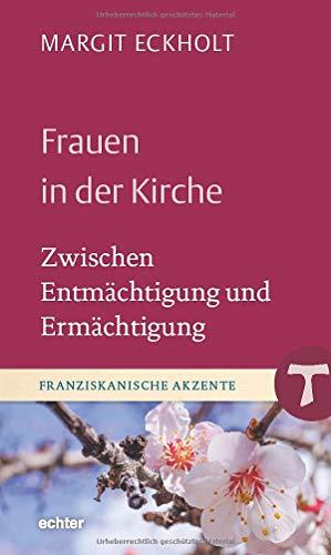 Frauen in der Kirche: Zwischen Entmächtigung und Ermächtigung (Franziskanische Akzente)