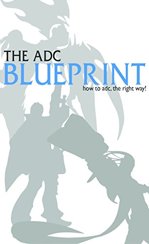 League of Legends: The ADC Blueprint - How to ADC The Right Way! (League of Legends, LoL Guide for Getting Better at The ADC Role in League of Legends) (English Edition)