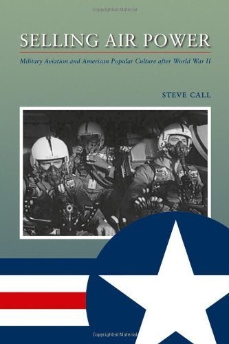 Selling Air Power: Military Aviation and American Popular Culture after World War...