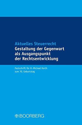 Aktuelles Steuerrecht Gestaltung der Gegenwart als Ausgangspunkt der Rechtsentwicklung: Festschrift für H.-Michael Korth zum 70. Geburtstag