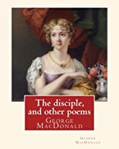 The disciple, and other poems. By: George MacDonald: George MacDonald (10 December 1824 - 18 September 1905) was a Scottish author, poet, and Christian minister.