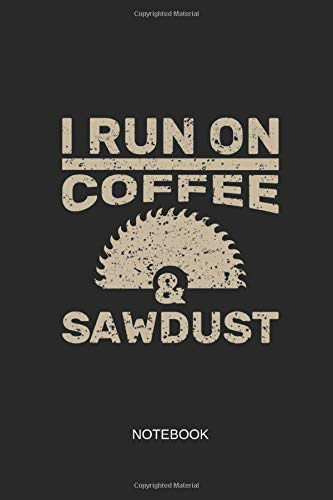 I Run On Coffee and Sawdust Notebook: Blank Lined Journal 6x9 - Woodworker Woodworking Carpenter Craftsman Chain Saw Gift
