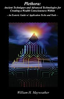 Plethora: Ancient Techniques and Advanced Technologies for Creating a Wealth Consciousness Within: - An Esoteric Guide w/ ...