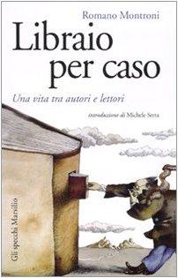 Libraio per caso. Una vita tra autori e lettori