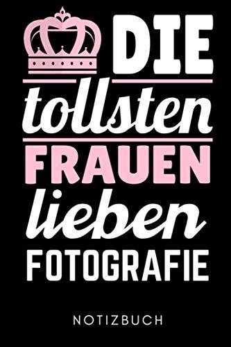 DIE TOLLSTEN FRAUEN LIEBEN FOTOGRAFIE NOTIZBUCH: A5 Notizbuch PUNKTIERT Fotografieren Geschenke | Fotografie Buch | Geschenkidee für Fotografen | Foto Einsteiger | Bücher Digitalfotografie | Planer