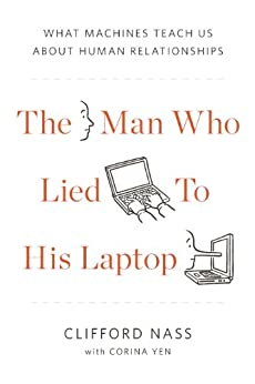 The Man Who Lied to His Laptop: What We Can Learn About Ourselves from Our Machines by [Clifford Nass, Corina Yen]