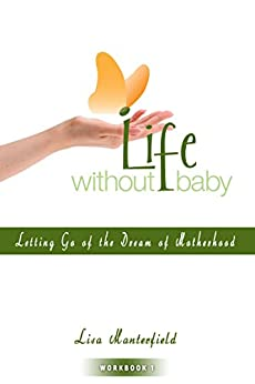 Life Without Baby Workbook 1: Letting Go of the Dream of Motherhood by [Lisa Manterfield]