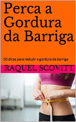 Perca a Gordura da Barriga : 50 dicas para reduzir a gordura da barriga por [Raquel  Scovitt]