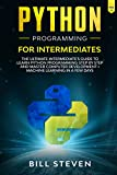 Python Programming for Intermediates: The Ultimate Intermediate's Guide to Learn Python Programming Step by Step and Master Computer development + machine learning In A Few Days (Vol. 2)