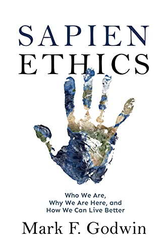 Sapien Ethics: Who We Are, Why We Are Here, and How We Can Live Better