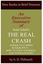 An Executive Summary of Peter Schiff's 'The Real Crash': 'America's Coming Bankruptcy--How to Save Yourself and Your Country' by A. D. Thibeault (2014-03-20)