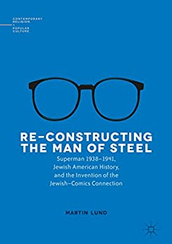 Re-Constructing the Man of Steel: Superman 1938–1941, Jewish American History, and the Invention of the Jewish–Comics Connection (Contemporary Religion and Popular Culture) by [Martin Lund]