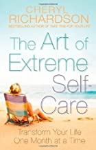 The Art of Extreme Self-Care: Transform Your Life One Month at a Time of Richardson, Cheryl on 07 September 2009