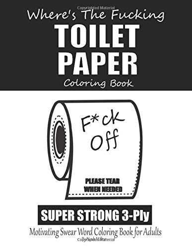 F*ck Off Where's The Fucking Toilet Paper Coloring Book, Motivating Swear Word Coloring Book for Adults: Toilet Paper Funny Gag Gift Coloring Book, An ... Isolation. Stay home & Color Away Pandemic!.