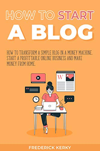 How to Start a Blog: How to Transform a Simple Blog in a Money Machine. Start a Profittable Online Business and Make Money from Home