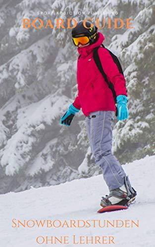 Snowboard Guide: Praxiswissen vom Profi geeignet für Anfänger und Fortgeschrittene: Snowboardstunden ohne Lehrer, lerne Snowboarden wie in der Snowboardschule. + Alle Beginnertricks für den Fun-Park