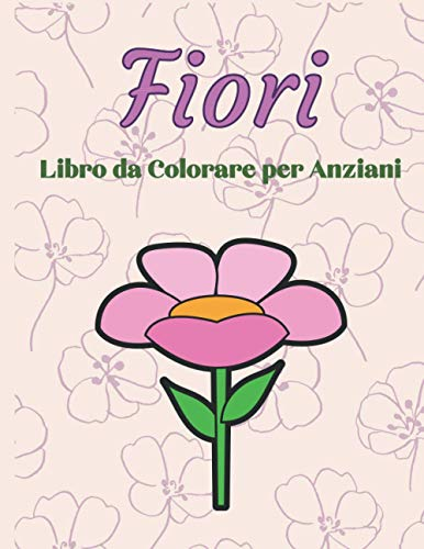 Fiori Libro da Colorare per Anziani: Album con 40 Disegni di Fiori facili da colorare. Per anziani con problemi di Demenza e Alzheimer. Spazi grandi.