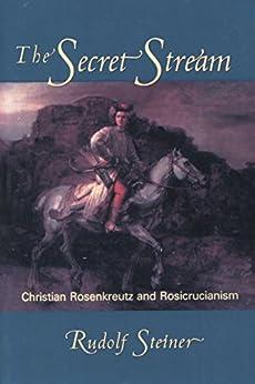 The Secret Stream: Christian Rosenkreutz & Rosicrucianism by [Rudolf Steiner, Christopher Bamford]