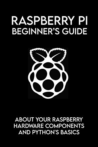 Raspberry Pi Beginner's Guide: About Your Raspberry Hardware Components And Python's Basics: Raspberry Pi Book Python (English Edition)