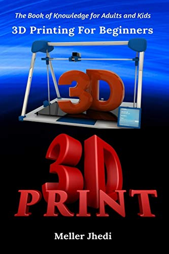 3D Printing For Beginners: The Book of Knowledge for Adults and Kids