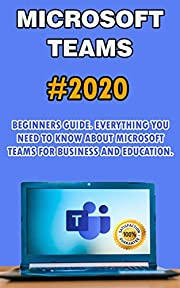Microsoft Teams: 2020 Beginners Guide. Everything You Need to Know about Microsoft Teams for Business and Education .