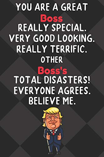 You Are A Great Boss Really Special Very Good Looking: Boss Funny Trump Hobby Birthday Gift Journal / Notebook / Diary / Unique Greeting Card Alternative