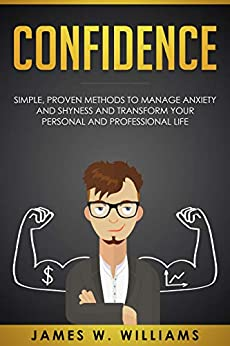 Confidence: Simple, Proven Methods to Manage Anxiety and Shyness, and Transform Your Personal and Professional Life by [James W. Williams]