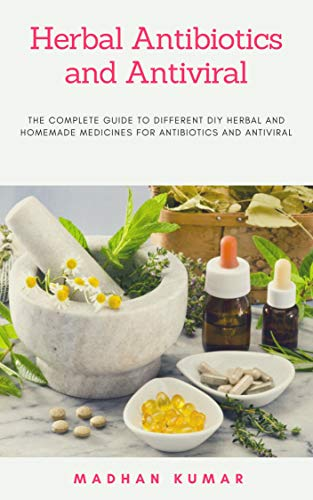 Herbal Antibiotics and Antiviral: THE COMPLETE GUIDE TO DIFFERENT DIY HERBAL AND HOMEMADE MEDICINES FOR ANTIBIOTICS AND ANTIVIRAL